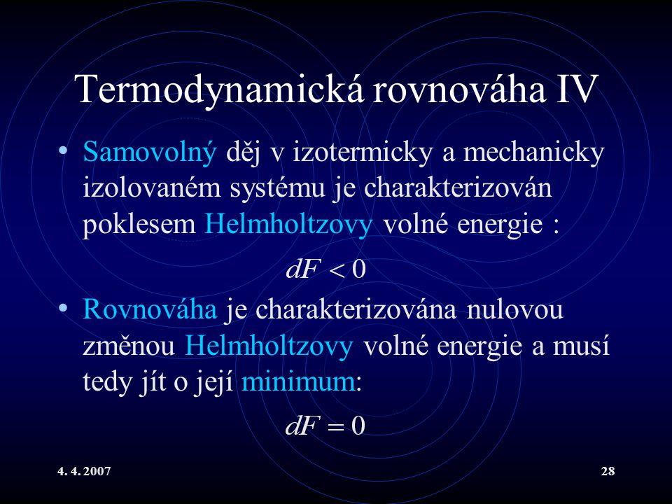 4. 4. 200728 Termodynamická rovnováha IV Samovolný děj v izotermicky a mechanicky izolovaném systému je charakterizován poklesem Helmholtzovy volné en