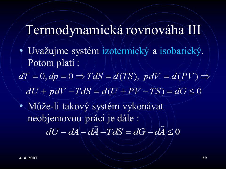 4. 4. 200729 Termodynamická rovnováha III Uvažujme systém izotermický a isobarický. Potom platí : Může-li takový systém vykonávat neobjemovou práci je