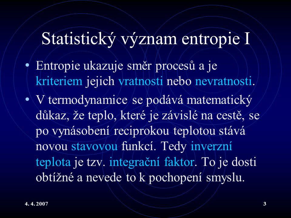 4. 4. 20073 Statistický význam entropie I Entropie ukazuje směr procesů a je kriteriem jejich vratnosti nebo nevratnosti. V termodynamice se podává ma