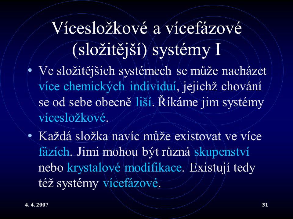 4. 4. 200731 Vícesložkové a vícefázové (složitější) systémy I Ve složitějších systémech se může nacházet více chemických individuí, jejichž chování se