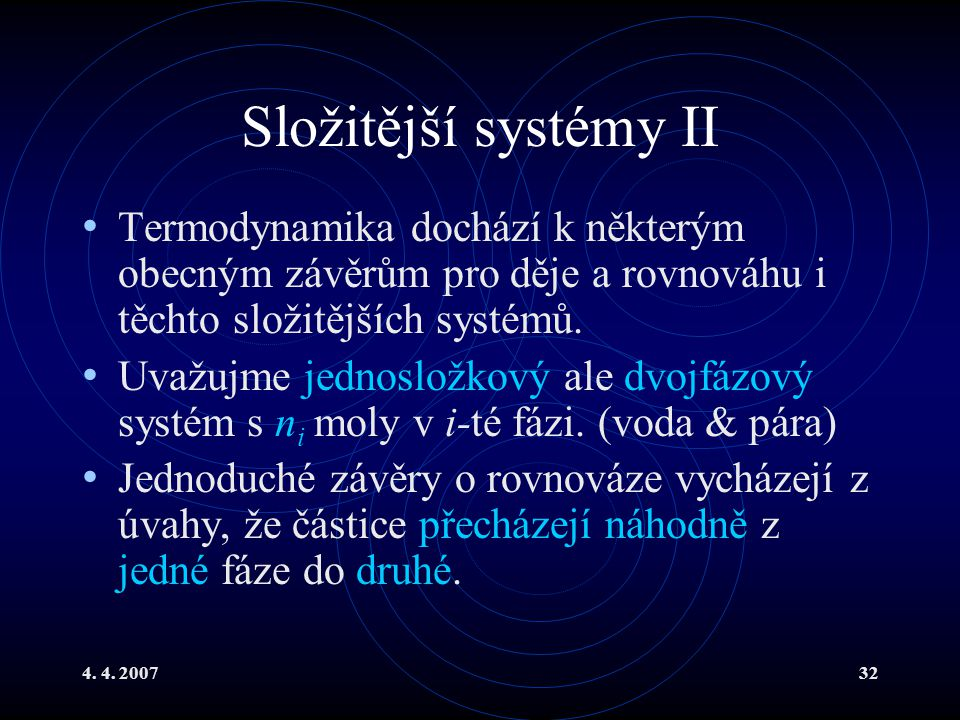 4. 4. 200732 Složitější systémy II Termodynamika dochází k některým obecným závěrům pro děje a rovnováhu i těchto složitějších systémů. Uvažujme jedno