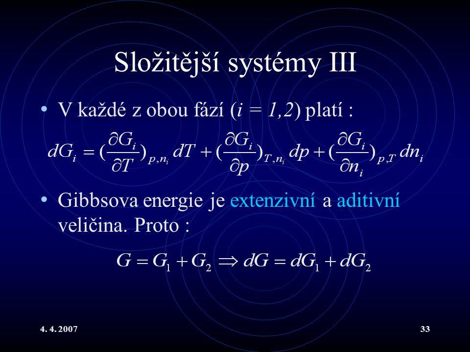 4. 4. 200733 Složitější systémy III V každé z obou fází (i = 1,2) platí : Gibbsova energie je extenzivní a aditivní veličina. Proto :