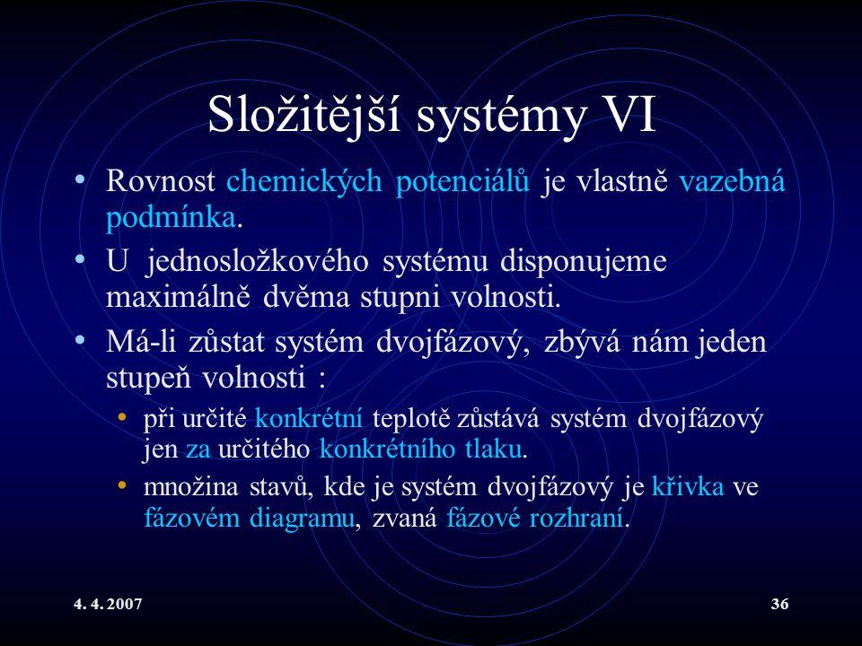 4. 4. 200736 Složitější systémy VI Rovnost chemických potenciálů je vlastně vazebná podmínka. U jednosložkového systému disponujeme maximálně dvěma st