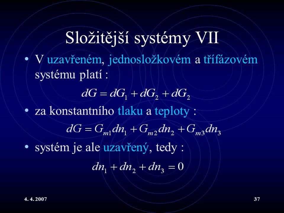 4. 4. 200737 Složitější systémy VII V uzavřeném, jednosložkovém a třífázovém systému platí : za konstantního tlaku a teploty : systém je ale uzavřený,