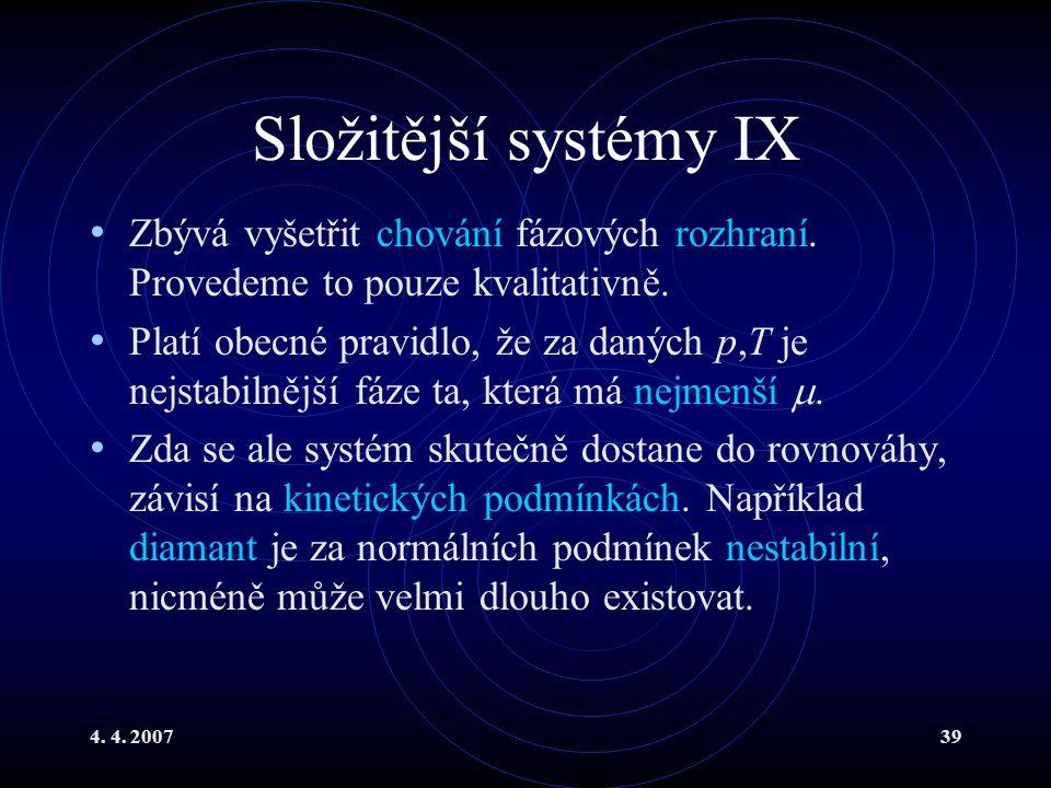 4. 4. 200739 Složitější systémy IX Zbývá vyšetřit chování fázových rozhraní. Provedeme to pouze kvalitativně. Platí obecné pravidlo, že za daných p,T