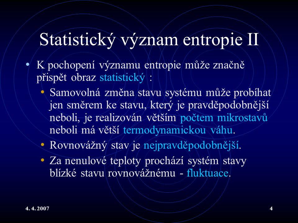 4. 4. 20074 Statistický význam entropie II K pochopení významu entropie může značně přispět obraz statistický : Samovolná změna stavu systému může pro