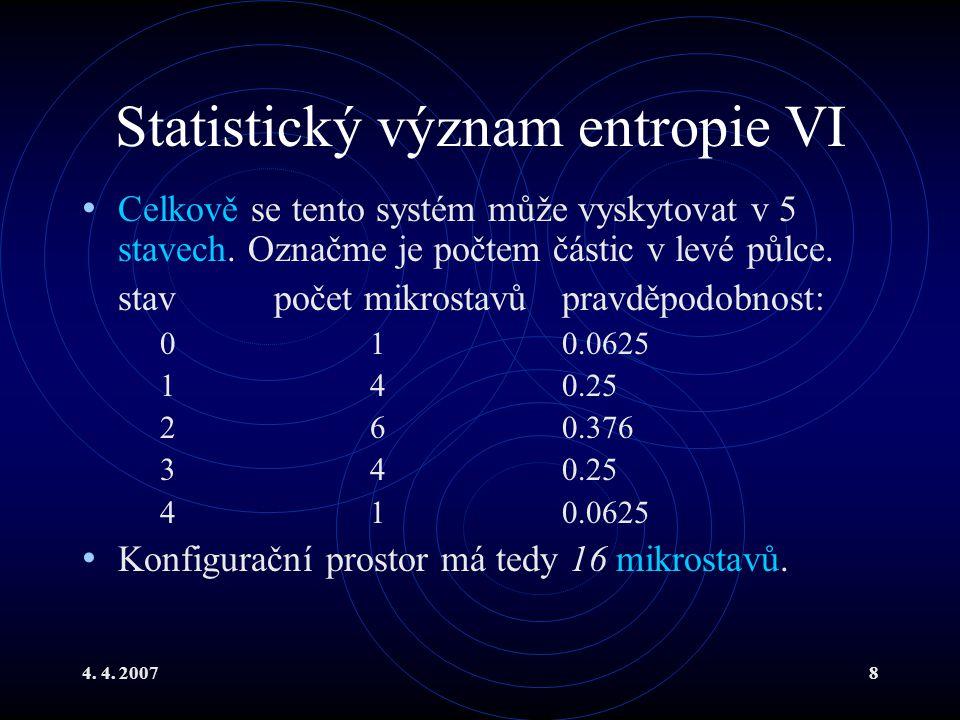 4. 4. 20078 Statistický význam entropie VI Celkově se tento systém může vyskytovat v 5 stavech. Označme je počtem částic v levé půlce. stavpočet mikro
