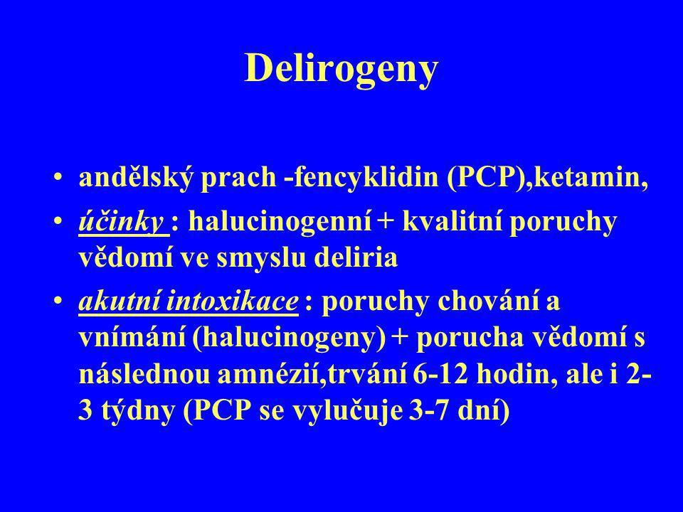 Delirogeny andělský prach -fencyklidin (PCP),ketamin, účinky : halucinogenní + kvalitní poruchy vědomí ve smyslu deliria akutní intoxikace : poruchy c
