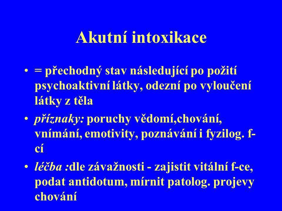 Akutní intoxikace = přechodný stav následující po požití psychoaktivní látky, odezní po vyloučení látky z těla příznaky: poruchy vědomí,chování, vnímá