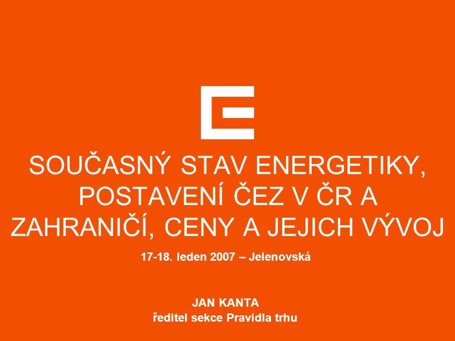 SOUČASNÝ STAV ENERGETIKY, POSTAVENÍ ČEZ V ČR A ZAHRANIČÍ, CENY A JEJICH VÝVOJ 17-18. leden 2007 – Jelenovská JAN KANTA ředitel sekce Pravidla trhu