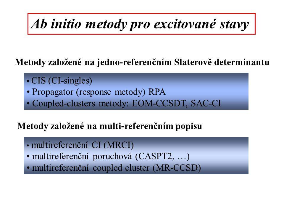 Ab initio metody pro excitované stavy Metody založené na jedno-referenčním Slaterově determinantu CIS (CI-singles) Propagator (response metody) RPA Coupled-clusters metody: EOM-CCSDT, SAC-CI Metody založené na multi-referenčním popisu multireferenční CI (MRCI) multireferenční poruchová (CASPT2, …) multireferenční coupled cluster (MR-CCSD)