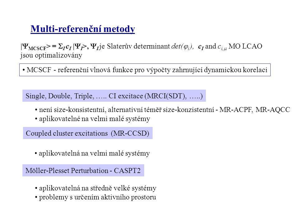 Multi-referenční metody |  MCSCF > =  I c I |  I >,  I je Slaterův determinant det(  i ), c I and c i,  MO LCAO jsou optimalizovány MCSCF - referenční vlnová funkce pro výpočty zahrnující dynamickou korelaci Single, Double, Triple, …..