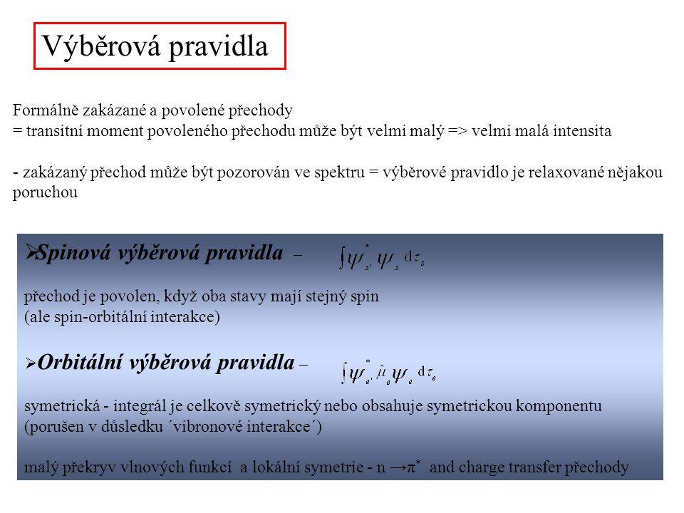 Výběrová pravidla Formálně zakázané a povolené přechody = transitní moment povoleného přechodu může být velmi malý => velmi malá intensita - zakázaný přechod může být pozorován ve spektru = výběrové pravidlo je relaxované nějakou poruchou  Spinová výběrová pravidla – přechod je povolen, když oba stavy mají stejný spin (ale spin-orbitální interakce)  Orbitální výběrová pravidla – symetrická - integrál je celkově symetrický nebo obsahuje symetrickou komponentu (porušen v důsledku ´vibronové interakce´) malý překryv vlnových funkcí a lokální symetrie - n →π * and charge transfer přechody