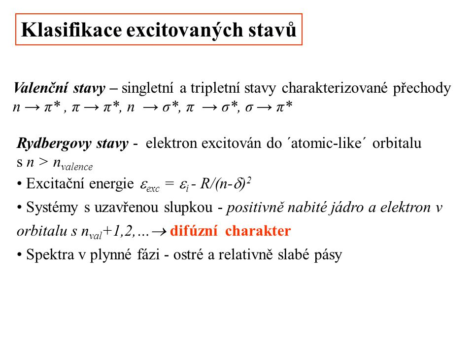 Klasifikace excitovaných stavů Valenční stavy – singletní a tripletní stavy charakterizované přechody n → π*, π → π*, n → σ*, π → σ*, σ → π* Rydbergovy stavy - elektron excitován do ´atomic-like´ orbitalu s n > n valence Excitační energie  exc =  i - R/(n-  ) 2 Systémy s uzavřenou slupkou - positivně nabité jádro a elektron v orbitalu s n val +1,2,…  difúzní charakter Spektra v plynné fázi - ostré a relativně slabé pásy