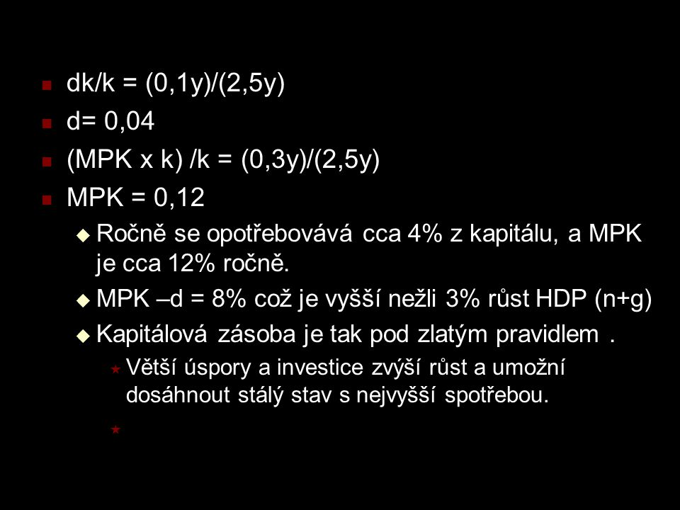dk/k = (0,1y)/(2,5y) d= 0,04 (MPK x k) /k = (0,3y)/(2,5y) MPK = 0,12  Ročně se opotřebovává cca 4% z kapitálu, a MPK je cca 12% ročně.