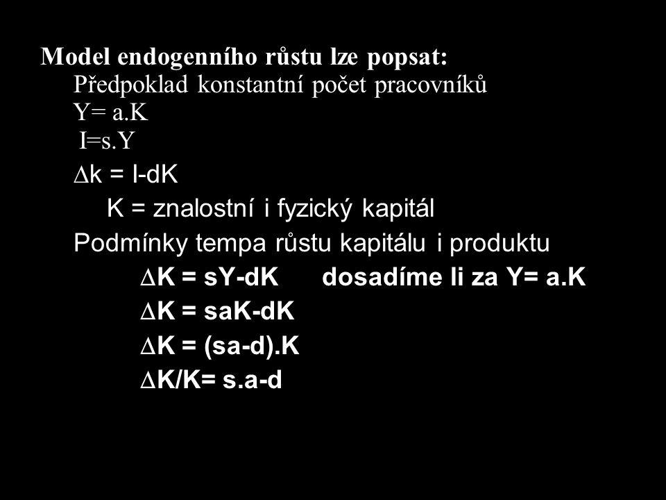 Model endogenního růstu lze popsat: Předpoklad konstantní počet pracovníků Y= a.K I=s.Y  k = I-dK K = znalostní i fyzický kapitál Podmínky tempa růst
