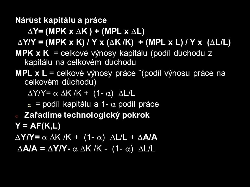 Nárůst kapitálu a práce  Y= (MPK x  K ) + (MPL x  L)  Y/Y = (MPK x K) / Y x (  K /K) + (MPL x L) / Y x (  L/L) MPK x K = celkové výnosy kapitálu (podíl důchodu z kapitálu na celkovém důchodu MPL x L = celkové výnosy práce ¨(podíl výnosu práce na celkovém důchodu)  Y/Y=   K /K + (1-  )  L/L  = podíl kapitálu a 1-  podíl práce  Zařadíme technologický pokrok Y = AF(K,L)  Y/Y=   K /K + (1-  )  L/L +  A/A  A/A =  Y/Y-   K /K - (1-  )  L/L