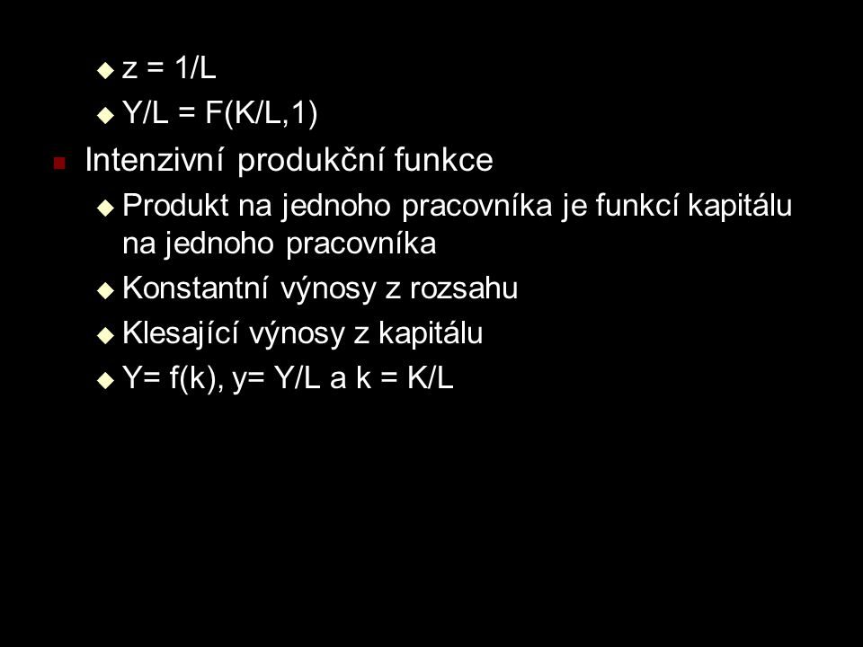  z = 1/L  Y/L = F(K/L,1) Intenzivní produkční funkce  Produkt na jednoho pracovníka je funkcí kapitálu na jednoho pracovníka  Konstantní výnosy z rozsahu  Klesající výnosy z kapitálu  Y= f(k), y= Y/L a k = K/L
