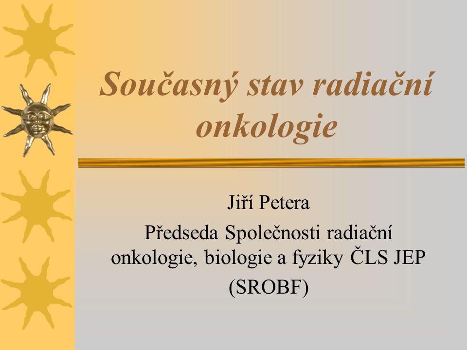 Současný stav radiační onkologie Jiří Petera Předseda Společnosti radiační onkologie, biologie a fyziky ČLS JEP (SROBF)