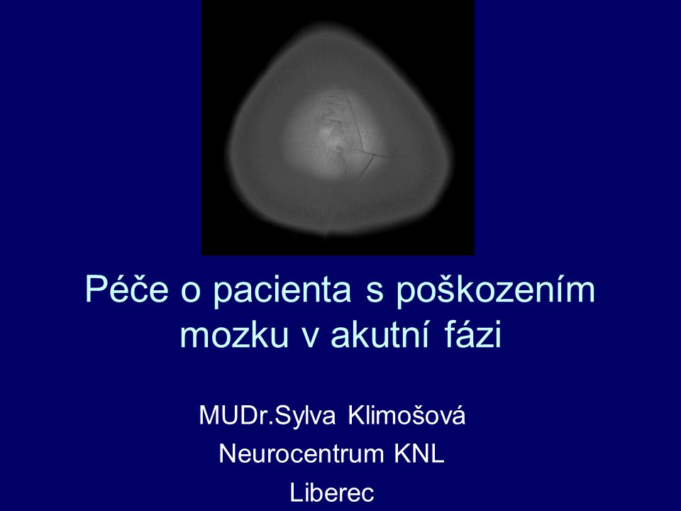 Péče o pacienta s poškozením mozku v akutní fázi MUDr.Sylva Klimošová Neurocentrum KNL Liberec