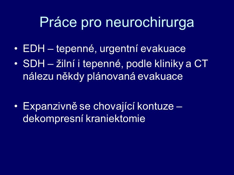 Práce pro neurochirurga EDH – tepenné, urgentní evakuace SDH – žilní i tepenné, podle kliniky a CT nálezu někdy plánovaná evakuace Expanzivně se chovající kontuze – dekompresní kraniektomie