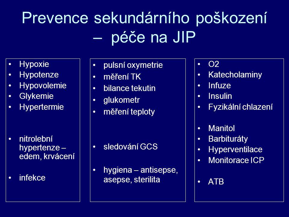 Prevence sekundárního poškození – péče na JIP Hypoxie Hypotenze Hypovolemie Glykemie Hypertermie nitrolební hypertenze – edem, krvácení infekce O2 Katecholaminy Infuze Insulin Fyzikální chlazení Manitol Barbituráty Hyperventilace Monitorace ICP ATB pulsní oxymetrie měření TK bilance tekutin glukometr měření teploty sledování GCS hygiena – antisepse, asepse, sterilita