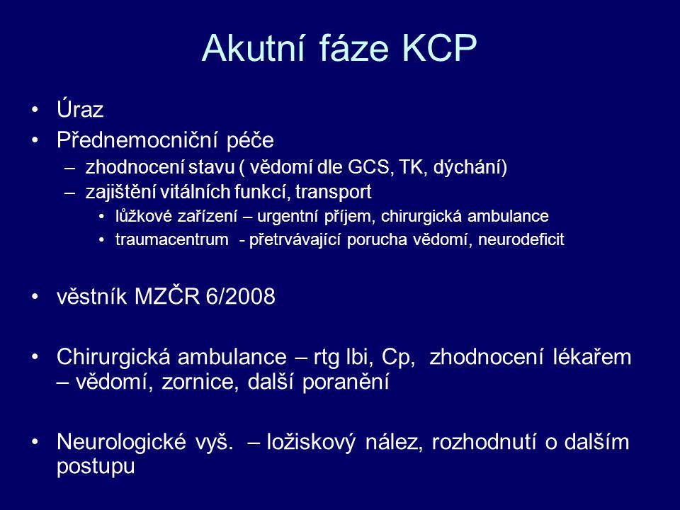 Akutní fáze KCP Úraz Přednemocniční péče –zhodnocení stavu ( vědomí dle GCS, TK, dýchání) –zajištění vitálních funkcí, transport lůžkové zařízení – urgentní příjem, chirurgická ambulance traumacentrum - přetrvávající porucha vědomí, neurodeficit věstník MZČR 6/2008 Chirurgická ambulance – rtg lbi, Cp, zhodnocení lékařem – vědomí, zornice, další poranění Neurologické vyš.