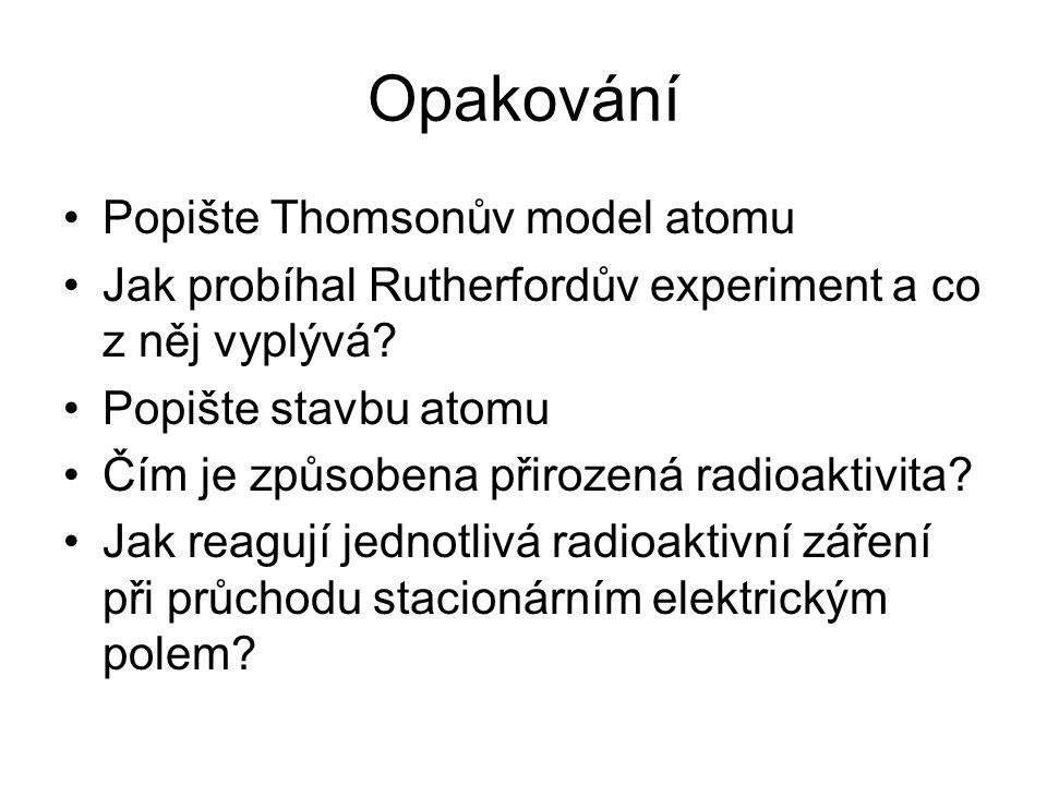 Opakování Popište Thomsonův model atomu Jak probíhal Rutherfordův experiment a co z něj vyplývá? Popište stavbu atomu Čím je způsobena přirozená radio