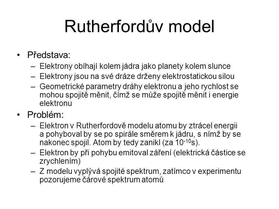 Rutherfordův model Představa: –Elektrony obíhají kolem jádra jako planety kolem slunce –Elektrony jsou na své dráze drženy elektrostatickou silou –Geo