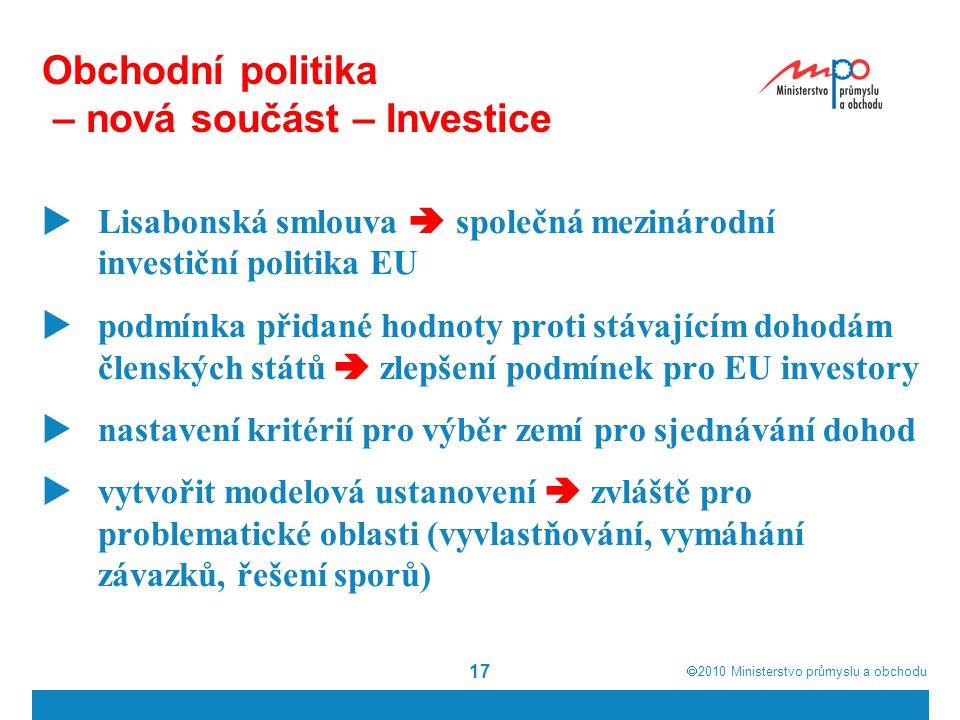  2010  Ministerstvo průmyslu a obchodu 17 Obchodní politika – nová součást – Investice  Lisabonská smlouva  společná mezinárodní investiční politika EU  podmínka přidané hodnoty proti stávajícím dohodám členských států  zlepšení podmínek pro EU investory  nastavení kritérií pro výběr zemí pro sjednávání dohod  vytvořit modelová ustanovení  zvláště pro problematické oblasti (vyvlastňování, vymáhání závazků, řešení sporů)