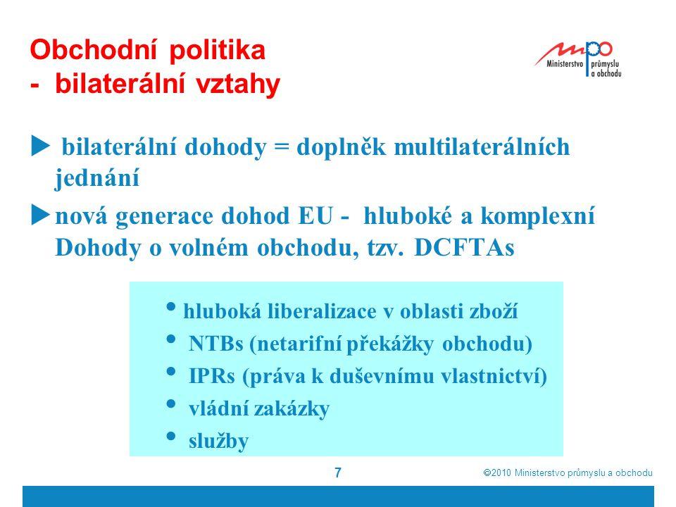  2010  Ministerstvo průmyslu a obchodu 7 Obchodní politika - bilaterální vztahy  bilaterální dohody = doplněk multilaterálních jednání  nová generace dohod EU - hluboké a komplexní Dohody o volném obchodu, tzv.