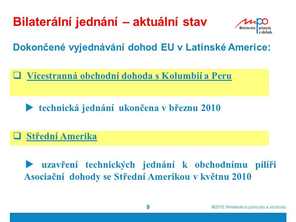  2010  Ministerstvo průmyslu a obchodu 10 Bilaterální jednání – aktuální stav  Komplexní ekonomická a obchodní dohoda s Kanadou  zahájení jednání - pražský summit v květnu 2009  čtvrté kolo jednání proběhlo v červenci 2010  ČR priority: maximální liberalizace v oblasti zboží a služeb, přístup k veřejným zakázkám  pro ČR citlivé téma jednostranné vízové povinnosti  Vztahy EU-US = Transatlantická ekonomická rada  odstranění zejména netarifních překážek obchodu  ČR priority: bezpečný obchod, regulatorní spolupráce, ochrana spotřebitele, nové oblasti