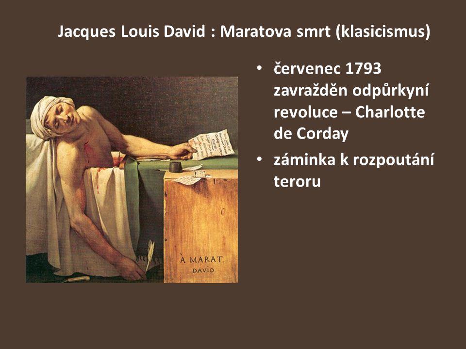 Jacques Louis David : Maratova smrt (klasicismus) červenec 1793 zavražděn odpůrkyní revoluce – Charlotte de Corday záminka k rozpoutání teroru