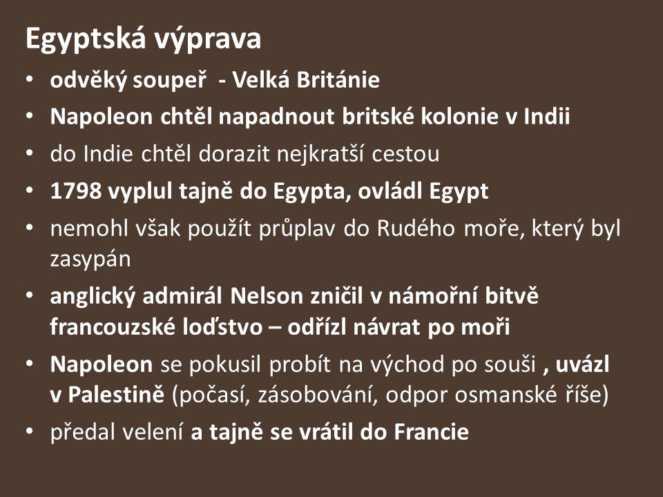 Egyptská výprava odvěký soupeř - Velká Británie Napoleon chtěl napadnout britské kolonie v Indii do Indie chtěl dorazit nejkratší cestou 1798 vyplul t