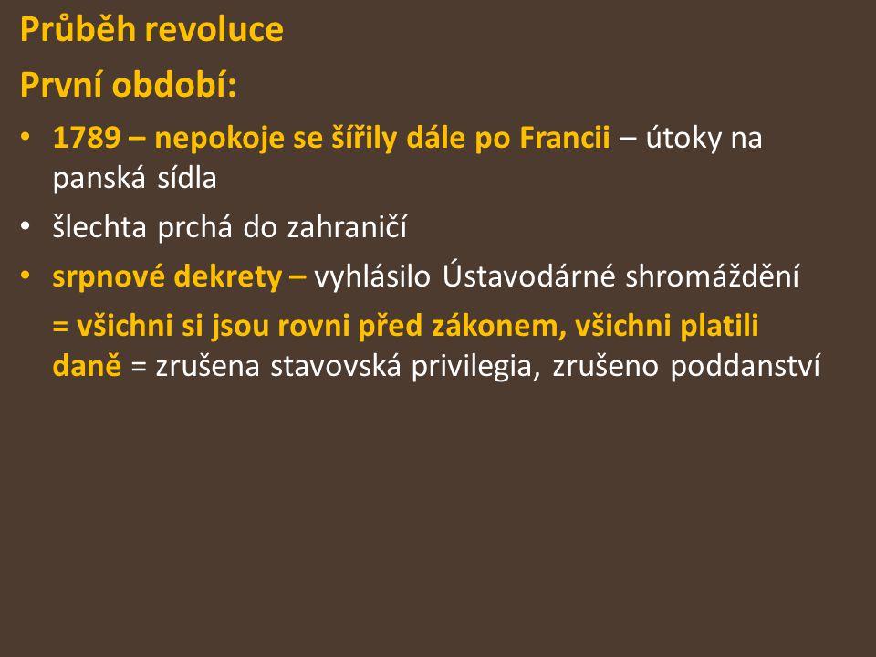 Průběh revoluce První období: 1789 – nepokoje se šířily dále po Francii – útoky na panská sídla šlechta prchá do zahraničí srpnové dekrety – vyhlásilo