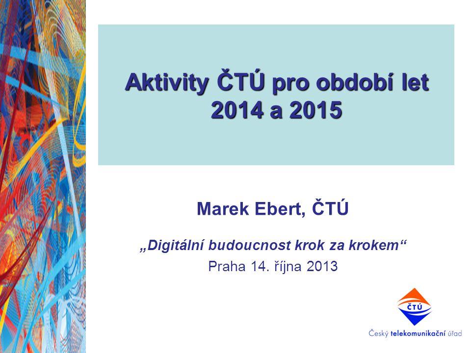 """Aktivity ČTÚ pro období let 2014 a 2015 Marek Ebert, ČTÚ """"Digitální budoucnost krok za krokem"""" Praha 14. října 2013"""