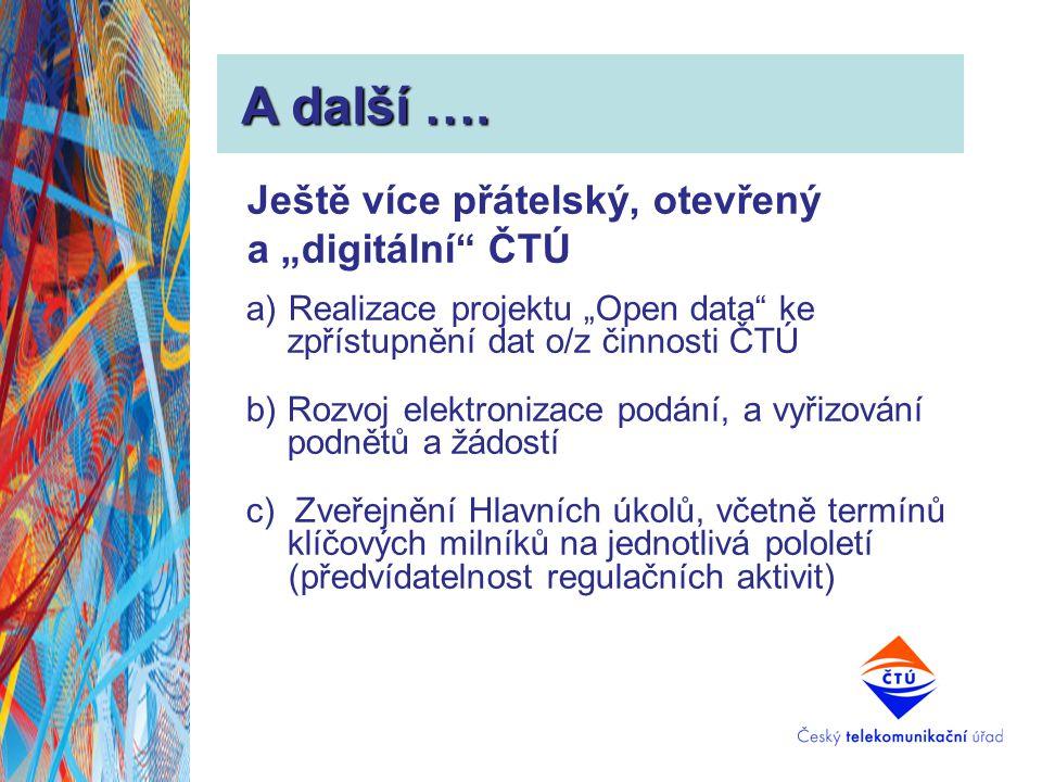 """A další …. A další …. Ještě více přátelský, otevřený a """"digitální"""" ČTÚ a)Realizace projektu """"Open data"""" ke zpřístupnění dat o/z činnosti ČTÚ b) Rozvoj"""