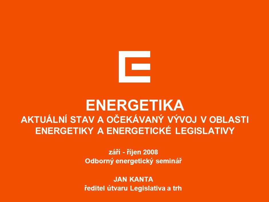 ENERGETIKA AKTUÁLNÍ STAV A OČEKÁVANÝ VÝVOJ V OBLASTI ENERGETIKY A ENERGETICKÉ LEGISLATIVY září - říjen 2008 Odborný energetický seminář JAN KANTA ředitel útvaru Legislativa a trh