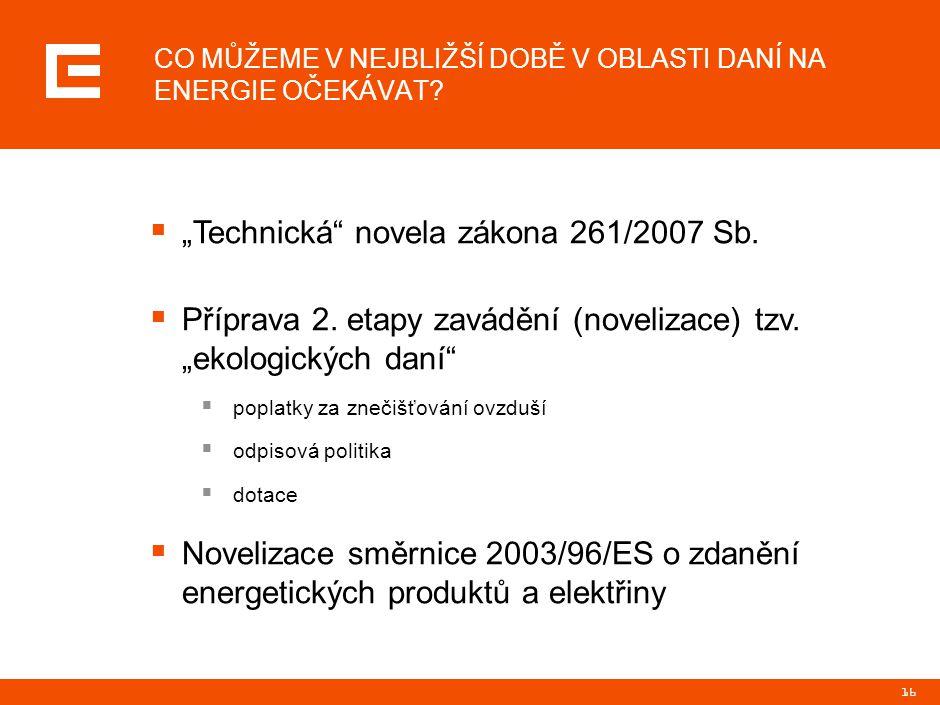 """16 CO MŮŽEME V NEJBLIŽŠÍ DOBĚ V OBLASTI DANÍ NA ENERGIE OČEKÁVAT?  """"Technická"""" novela zákona 261/2007 Sb.  Příprava 2. etapy zavádění (novelizace) t"""