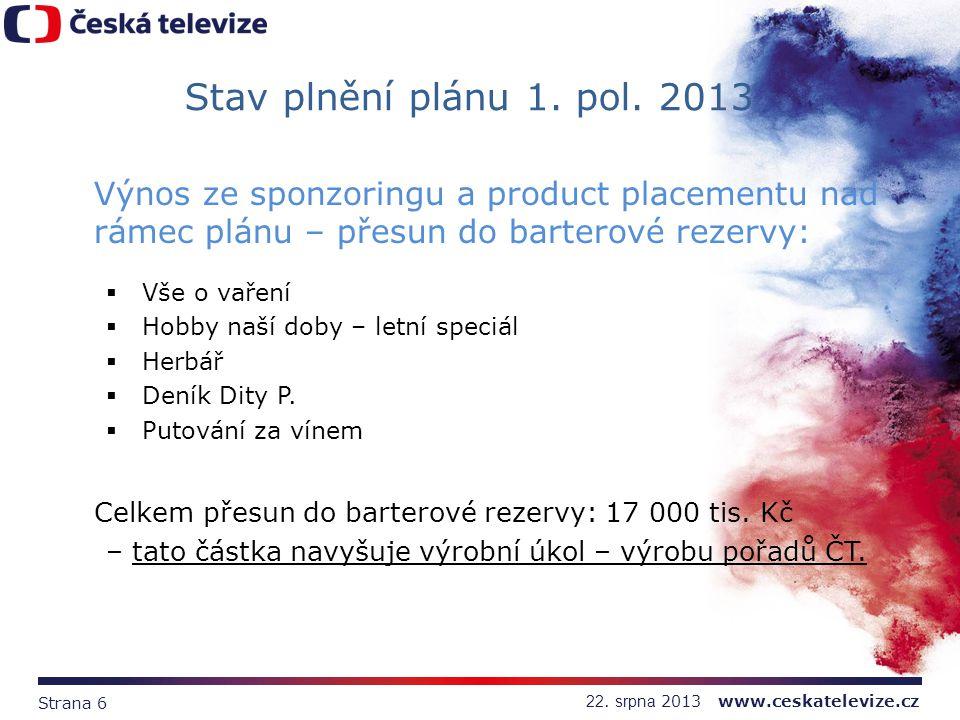 Strana 6 22. srpna 2013 www.ceskatelevize.cz Stav plnění plánu 1. pol. 2013 Výnos ze sponzoringu a product placementu nad rámec plánu – přesun do bart