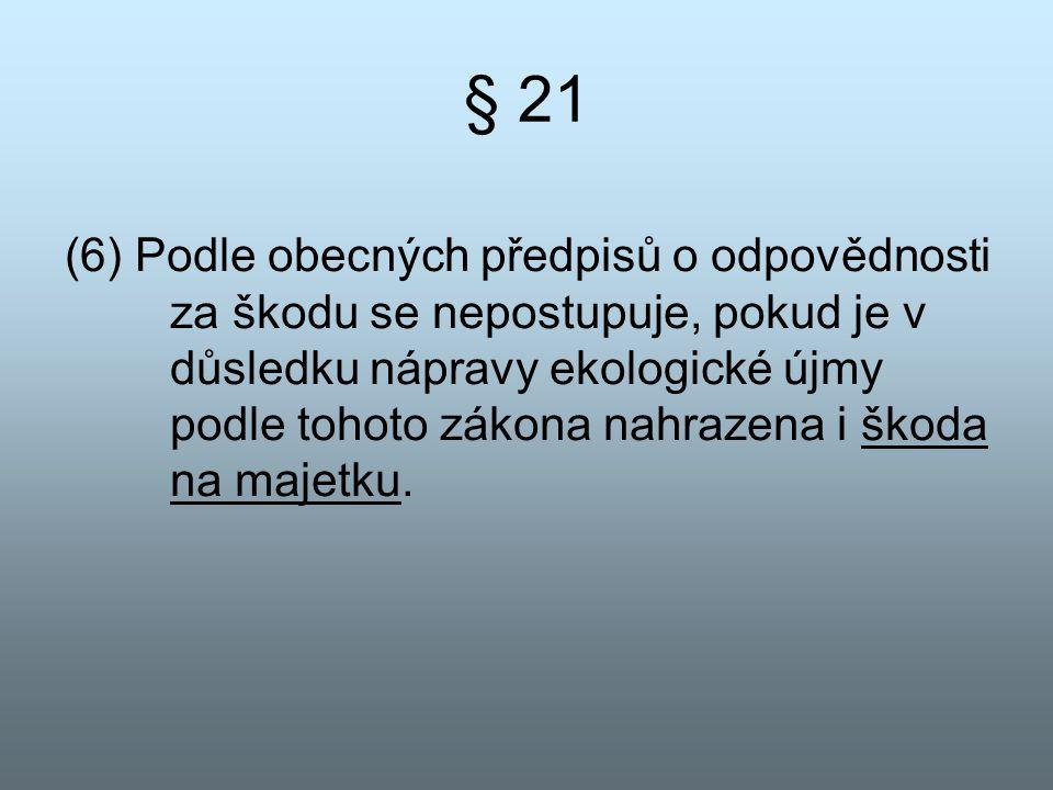 § 21 (6) Podle obecných předpisů o odpovědnosti za škodu se nepostupuje, pokud je v důsledku nápravy ekologické újmy podle tohoto zákona nahrazena i š