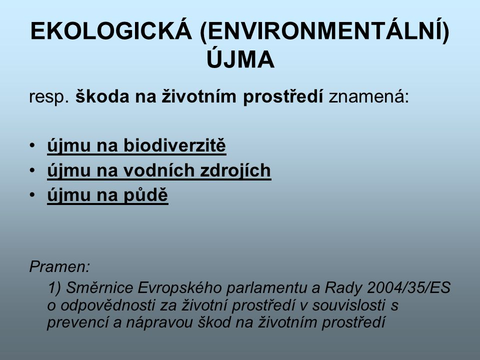 EKOLOGICKÁ (ENVIRONMENTÁLNÍ) ÚJMA resp. škoda na životním prostředí znamená: újmu na biodiverzitě újmu na vodních zdrojích újmu na půdě Pramen: 1) Smě