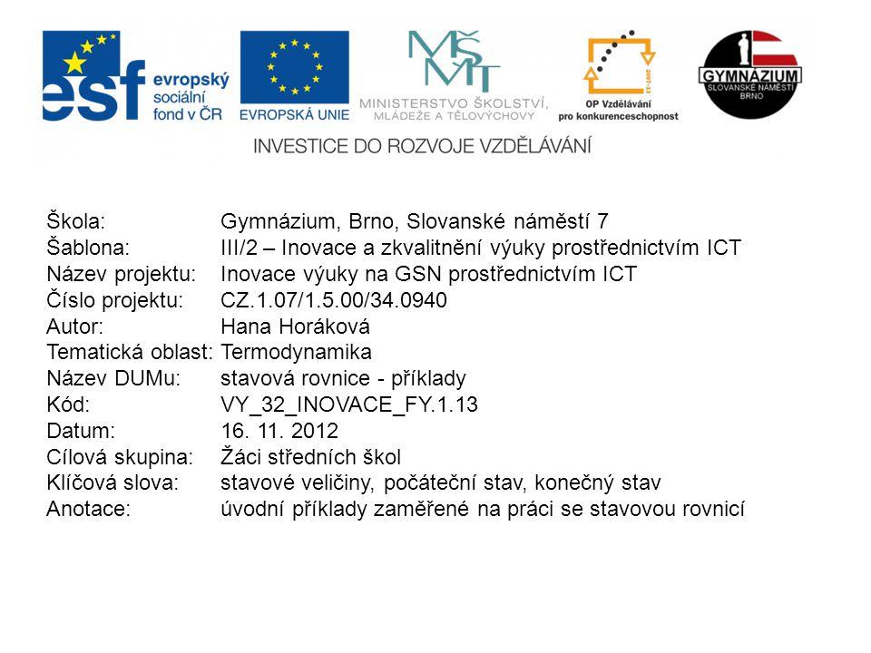 Škola: Gymnázium, Brno, Slovanské náměstí 7 Šablona: III/2 – Inovace a zkvalitnění výuky prostřednictvím ICT Název projektu: Inovace výuky na GSN prostřednictvím ICT Číslo projektu: CZ.1.07/1.5.00/34.0940 Autor: Hana Horáková Tematická oblast:Termodynamika Název DUMu: stavová rovnice - příklady Kód: VY_32_INOVACE_FY.1.13 Datum:16.