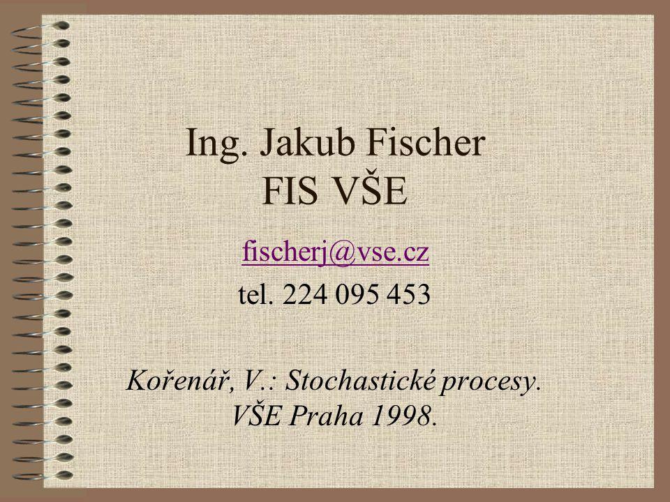 Ing. Jakub Fischer FIS VŠE fischerj@vse.cz tel. 224 095 453 Kořenář, V.: Stochastické procesy. VŠE Praha 1998.
