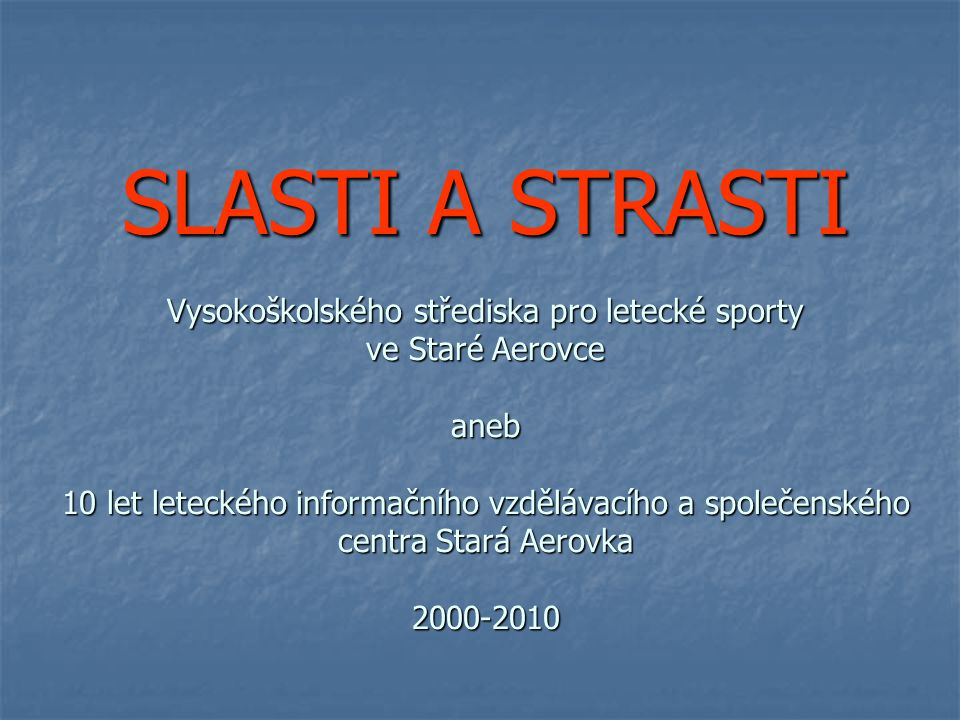 SLASTI A STRASTI Vysokoškolského střediska pro letecké sporty ve Staré Aerovce aneb 10 let leteckého informačního vzdělávacího a společenského centra Stará Aerovka 2000-2010