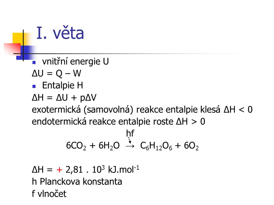 I. věta vnitřní energie U ΔU = Q – W Entalpie H ΔH = ΔU + pΔV exotermická (samovolná) reakce entalpie klesá ΔH < 0 endotermická reakce entalpie roste