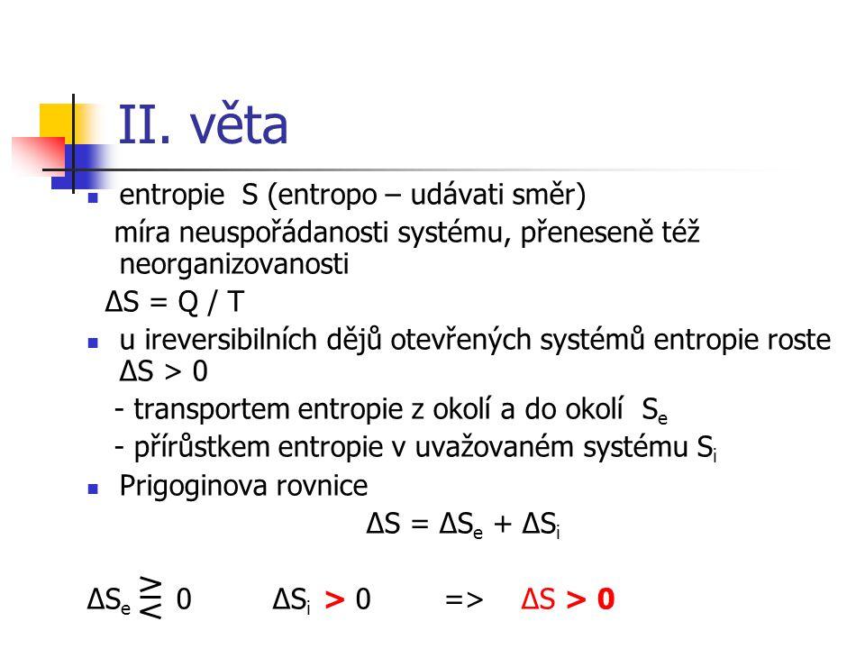 II. věta entropie S (entropo – udávati směr) míra neuspořádanosti systému, přeneseně též neorganizovanosti ΔS = Q / T u ireversibilních dějů otevřenýc