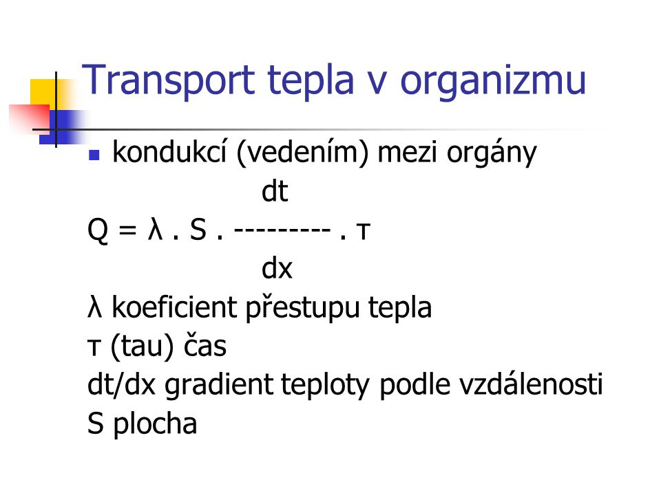 Transport tepla v organizmu kondukcí (vedením) mezi orgány dt Q = λ. S. ---------. τ dx λ koeficient přestupu tepla τ (tau) čas dt/dx gradient teploty