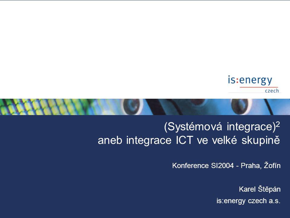 (Systémová integrace) 2 aneb integrace ICT ve velké skupině Konference SI2004 - Praha, Žofín Karel Štěpán is:energy czech a.s.