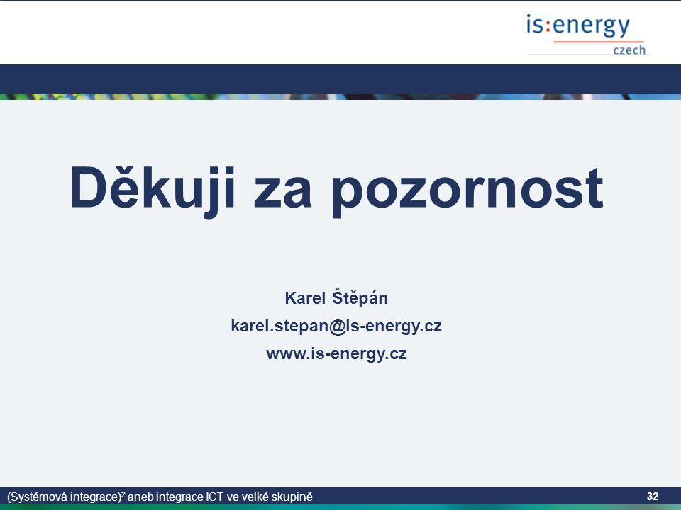 (Systémová integrace) 2 aneb integrace ICT ve velké skupině 32 Děkuji za pozornost Karel Štěpán karel.stepan@is-energy.cz www.is-energy.cz